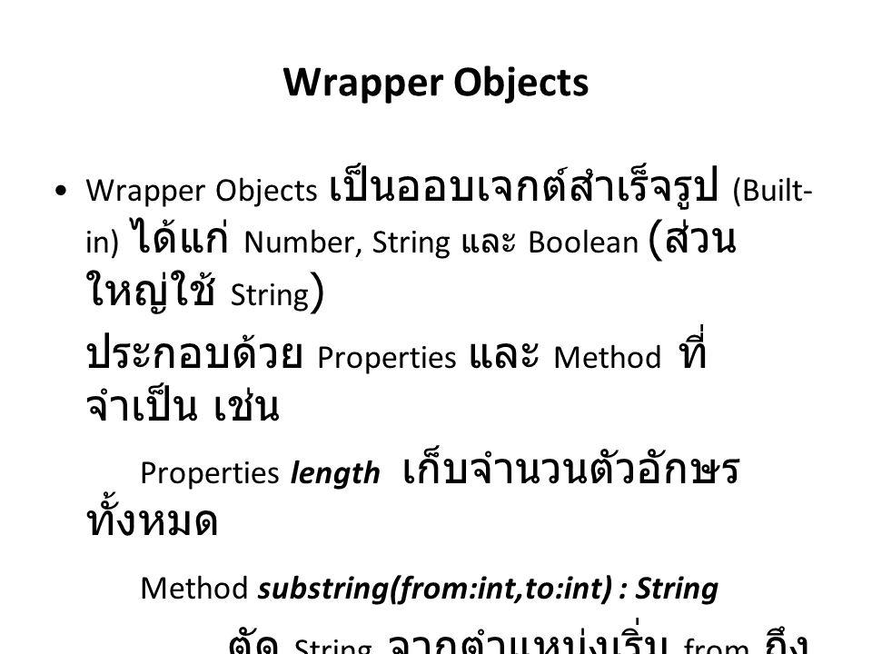 Wrapper Objects Wrapper Objects เป็นออบเจกต์สำเร็จรูป (Built- in) ได้แก่ Number, String และ Boolean ( ส่วน ใหญ่ใช้ String ) ประกอบด้วย Properties และ