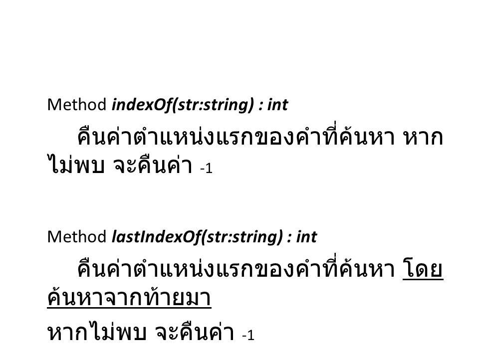 Method indexOf(str:string) : int คืนค่าตำแหน่งแรกของคำที่ค้นหา หาก ไม่พบ จะคืนค่า -1 Method lastIndexOf(str:string) : int คืนค่าตำแหน่งแรกของคำที่ค้นห