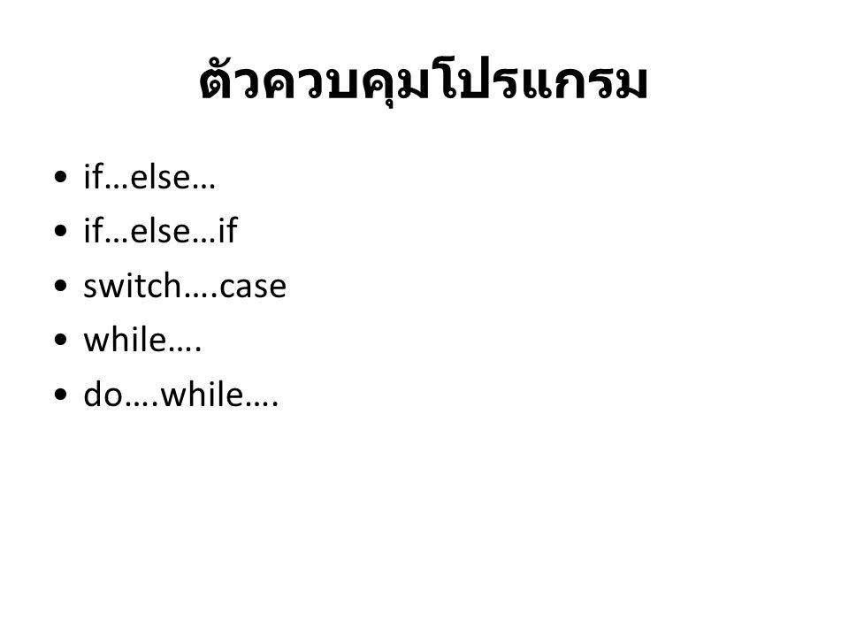 ตัวควบคุมโปรแกรม if…else… if…else…if switch….case while…. do….while….