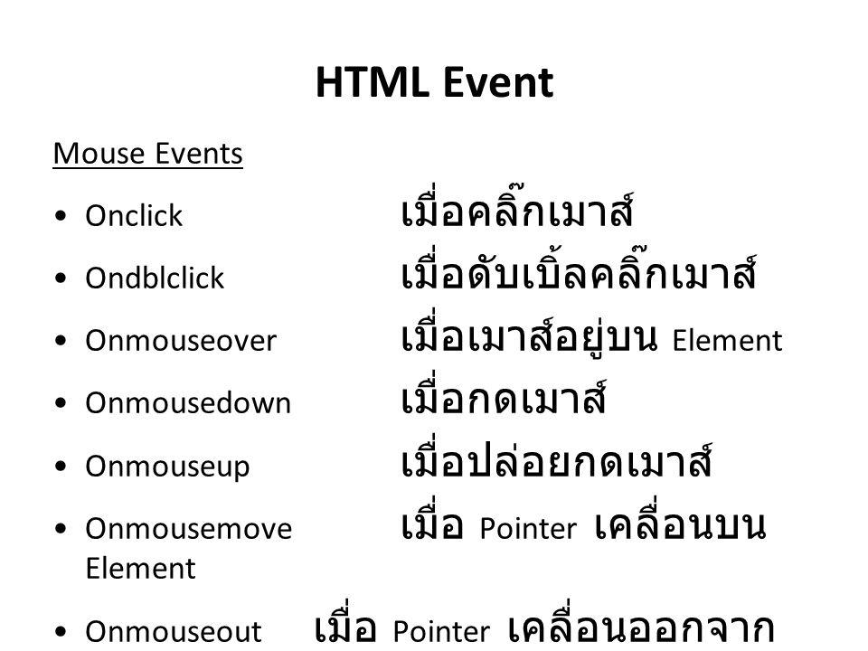 HTML Event Mouse Events Onclick เมื่อคลิ๊กเมาส์ Ondblclick เมื่อดับเบิ้ลคลิ๊กเมาส์ Onmouseover เมื่อเมาส์อยู่บน Element Onmousedown เมื่อกดเมาส์ Onmou