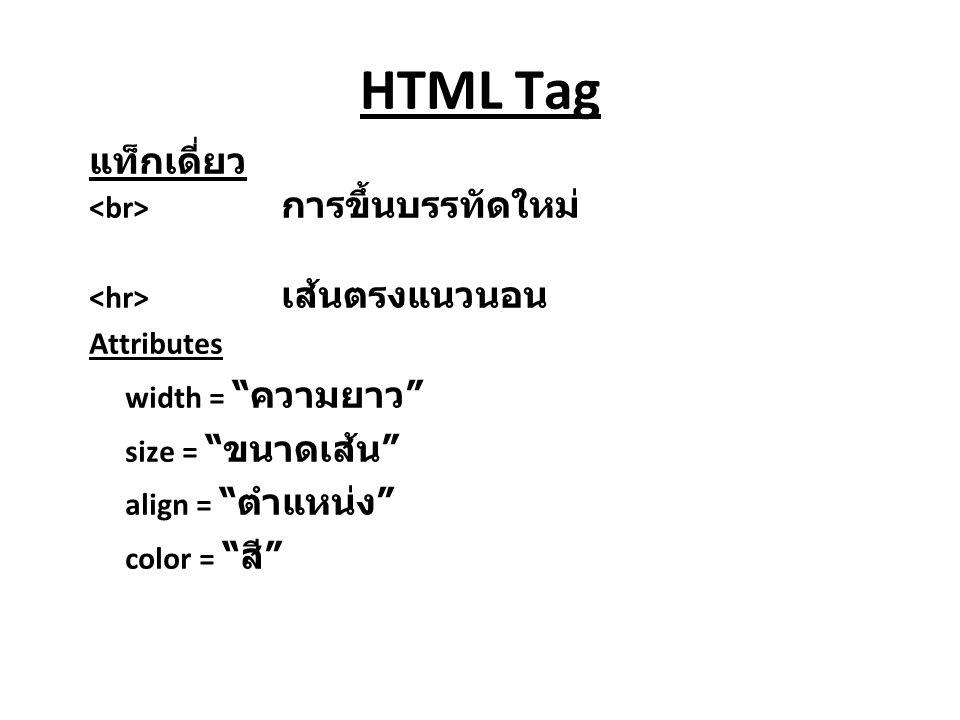 HTML Tag แท็กเดี่ยว การขึ้นบรรทัดใหม่ เส้นตรงแนวนอน Attributes width = ความยาว size = ขนาดเส้น align = ตำแหน่ง color = สี