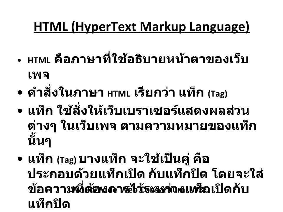 HTML (HyperText Markup Language) HTML คือภาษาที่ใช้อธิบายหน้าตาของเว็บ เพจ คำสั่งในภาษา HTML เรียกว่า แท็ก (Tag) แท็ก ใช้สั่งให้เว็บเบราเซอร์แสดงผลส่วน ต่างๆ ในเว็บเพจ ตามความหมายของแท็ก นั้นๆ แท็ก (Tag) บางแท็ก จะใช้เป็นคู่ คือ ประกอบด้วยแท็กเปิด กับแท็กปิด โดยจะใส่ ข้อความที่ต้องการไว้ระหว่างแท็กเปิดกับ แท็กปิด บางแท็กใช้งานเดี่ยวๆ เช่น แท็กที่ใช้แสดง รูปภาพ และแท็กที่ใช้แสดงเส้นคั่นเป็นต้น World Wide Web Consortium: W3C