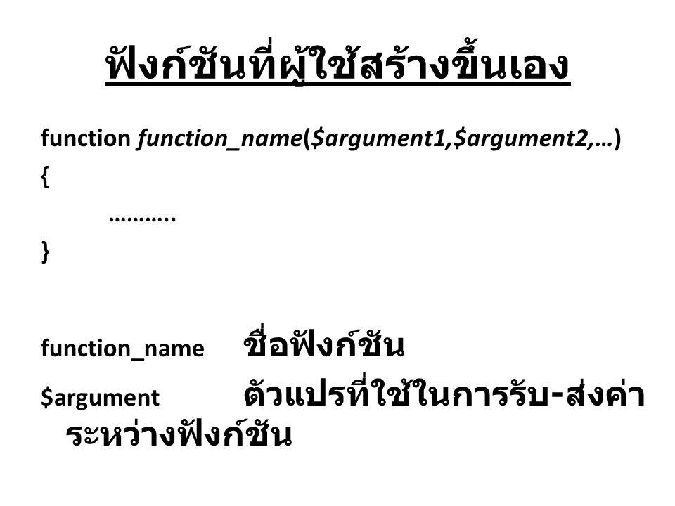 ฟังก์ชันที่ผู้ใช้สร้างขึ้นเอง function function_name($argument1,$argument2,…) { ……….. } function_name ชื่อฟังก์ชัน $argument ตัวแปรที่ใช้ในการรับ - ส่