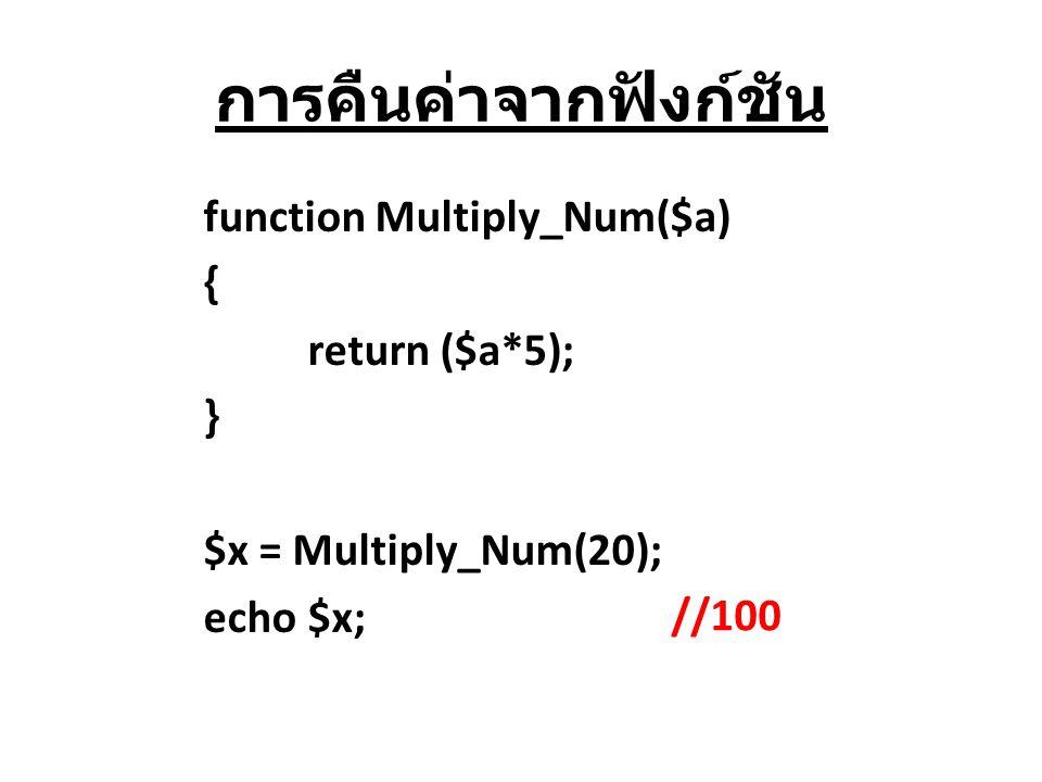 การคืนค่าจากฟังก์ชัน function Multiply_Num($a) { return ($a*5); } $x = Multiply_Num(20); echo $x; //100