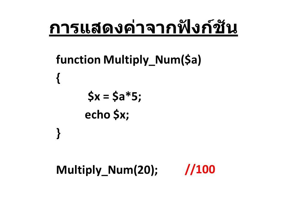 การแสดงค่าจากฟังก์ชัน function Multiply_Num($a) { $x = $a*5; echo $x; } Multiply_Num(20); //100