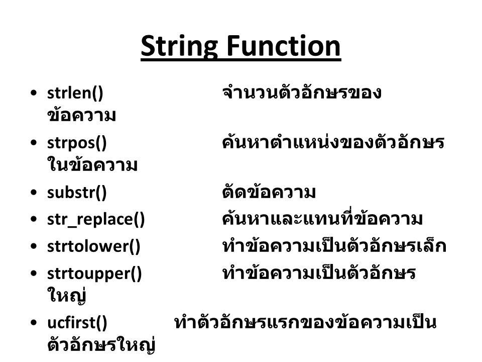 String Function strlen() จำนวนตัวอักษรของ ข้อความ strpos() ค้นหาตำแหน่งของตัวอักษร ในข้อความ substr() ตัดข้อความ str_replace() ค้นหาและแทนที่ข้อความ s