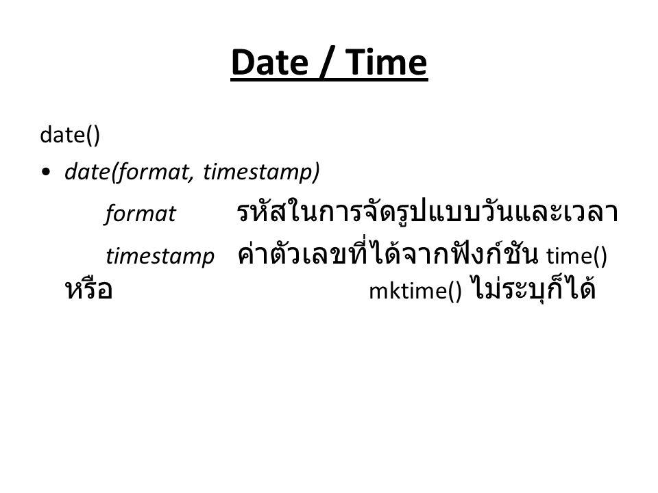 Date / Time date() date(format, timestamp) format รหัสในการจัดรูปแบบวันและเวลา timestamp ค่าตัวเลขที่ได้จากฟังก์ชัน time() หรือ mktime() ไม่ระบุก็ได้