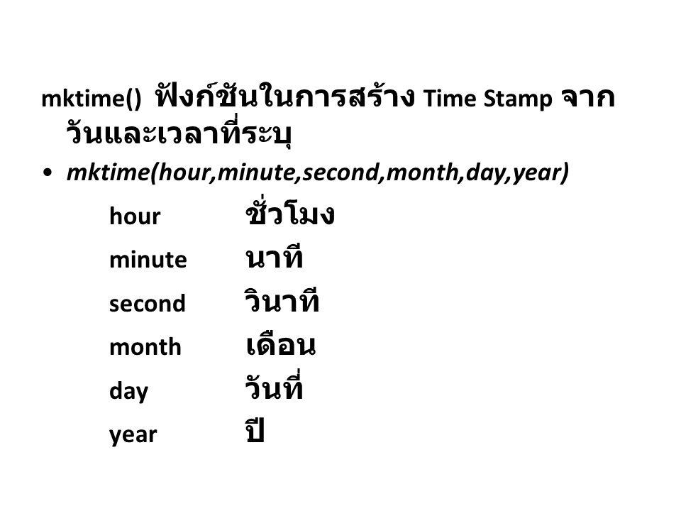 mktime() ฟังก์ชันในการสร้าง Time Stamp จาก วันและเวลาที่ระบุ mktime(hour,minute,second,month,day,year) hour ชั่วโมง minute นาที second วินาที month เด