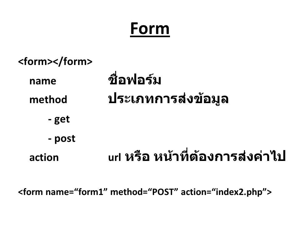 Form name ชื่อฟอร์ม method ประเภทการส่งข้อมูล - get - post actionurl หรือ หน้าที่ต้องการส่งค่าไป