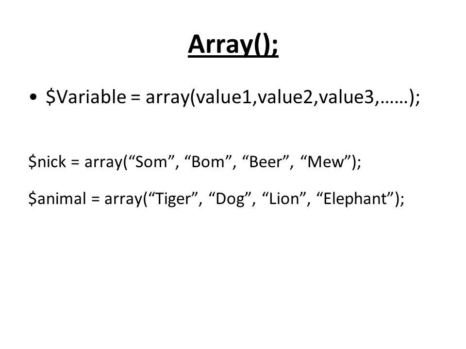 "Array(); $Variable = array(value1,value2,value3,……); $nick = array(""Som"", ""Bom"", ""Beer"", ""Mew""); $animal = array(""Tiger"", ""Dog"", ""Lion"", ""Elephant"");"