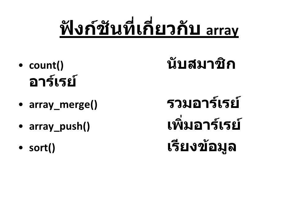 ฟังก์ชันที่เกี่ยวกับ array count() นับสมาชิก อาร์เรย์ array_merge() รวมอาร์เรย์ array_push() เพิ่มอาร์เรย์ sort() เรียงข้อมูล