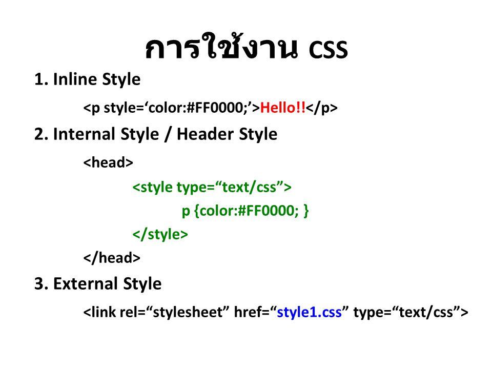 การใช้งาน CSS 1. Inline Style Hello!! 2. Internal Style / Header Style p {color:#FF0000; } 3. External Style
