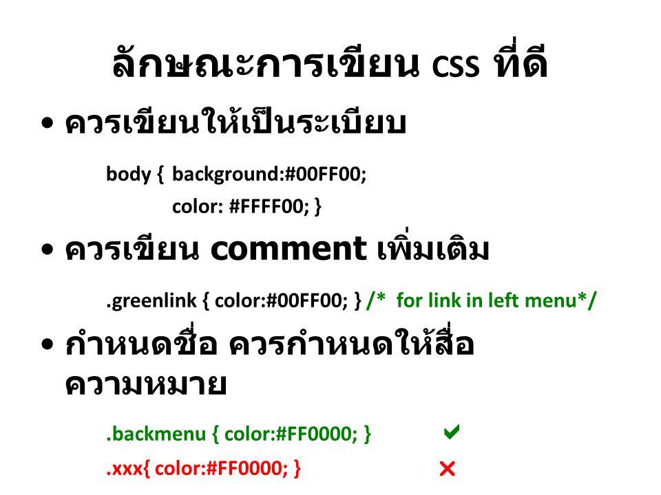 ลักษณะการเขียน CSS ที่ดี ควรเขียนให้เป็นระเบียบ body {background:#00FF00; color: #FFFF00; } ควรเขียน comment เพิ่มเติม.greenlink { color:#00FF00; } /*