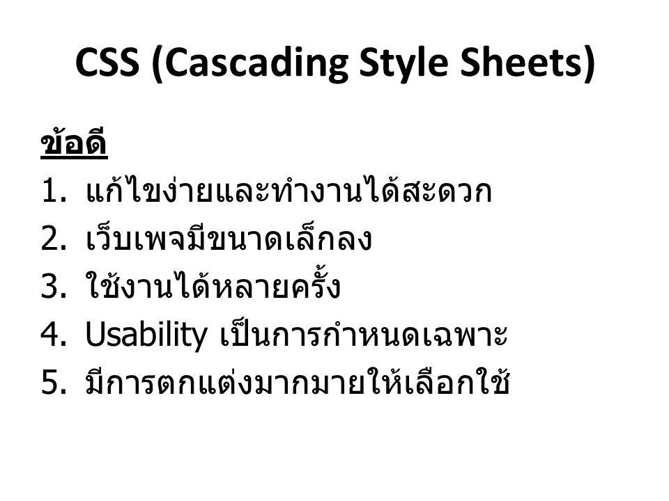 CSS (Cascading Style Sheets) ข้อดี 1. แก้ไขง่ายและทำงานได้สะดวก 2. เว็บเพจมีขนาดเล็กลง 3. ใช้งานได้หลายครั้ง 4.Usability เป็นการกำหนดเฉพาะ 5. มีการตกแ
