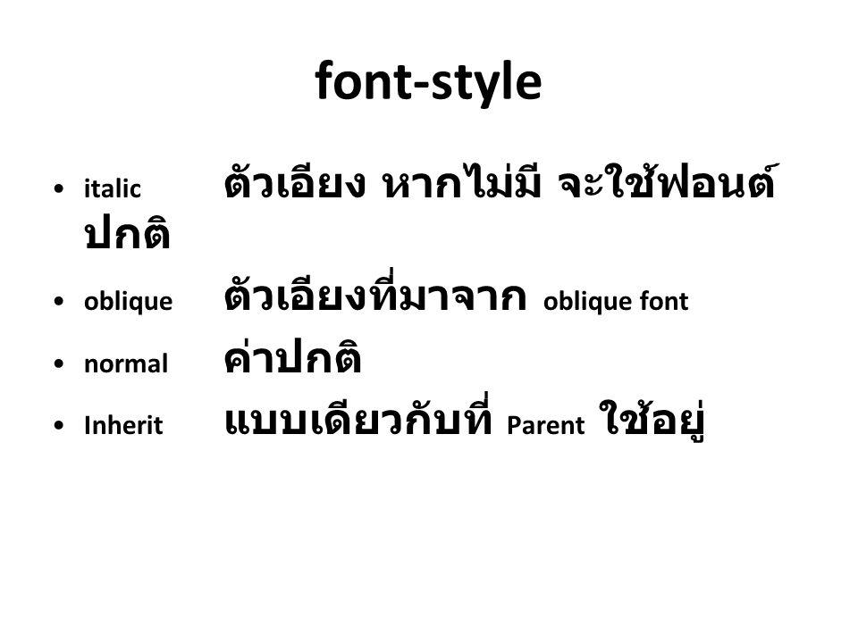 font-style italic ตัวเอียง หากไม่มี จะใช้ฟอนต์ ปกติ oblique ตัวเอียงที่มาจาก oblique font normal ค่าปกติ Inherit แบบเดียวกับที่ Parent ใช้อยู่
