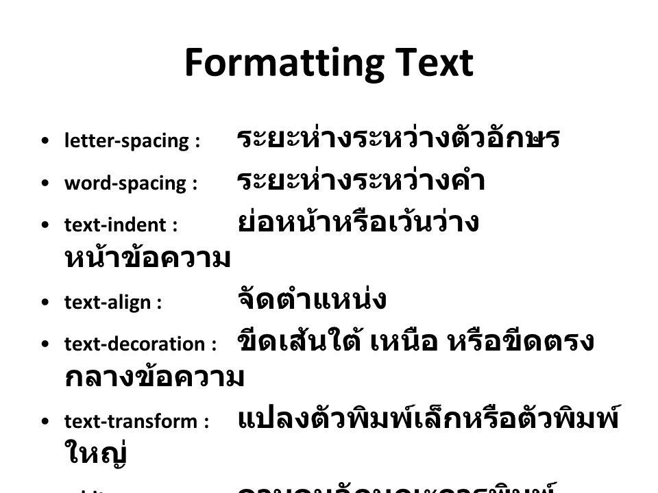 Formatting Text letter-spacing : ระยะห่างระหว่างตัวอักษร word-spacing : ระยะห่างระหว่างคำ text-indent : ย่อหน้าหรือเว้นว่าง หน้าข้อความ text-align : จ