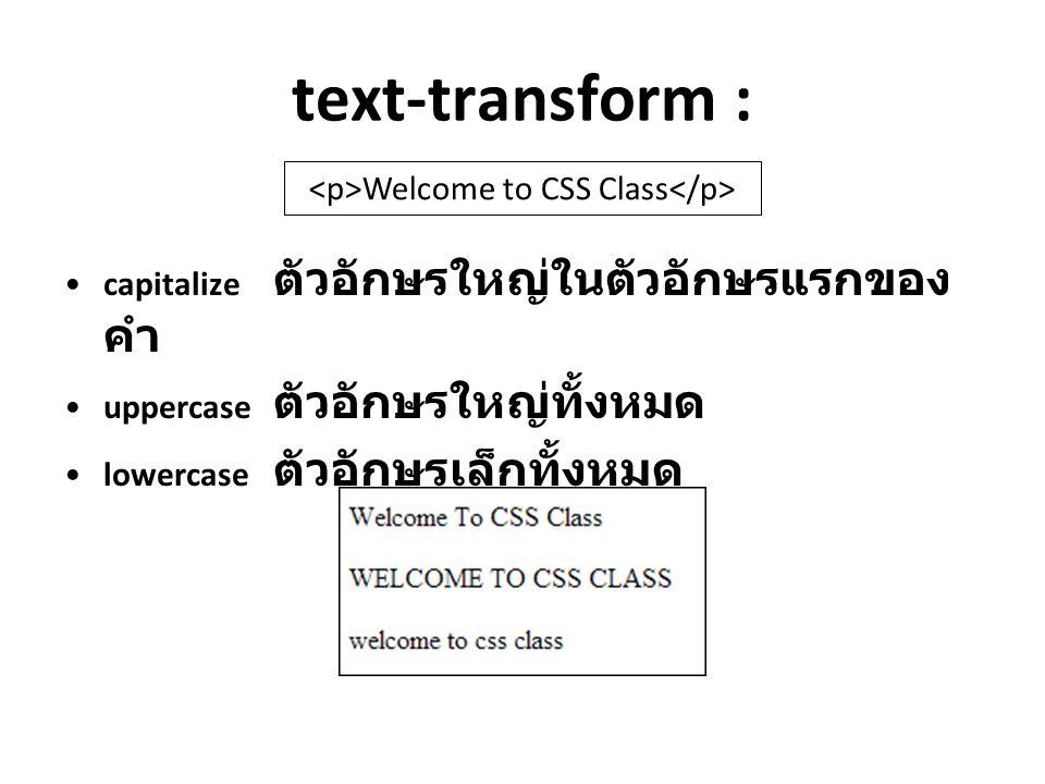 text-transform : capitalize ตัวอักษรใหญ่ในตัวอักษรแรกของ คำ uppercase ตัวอักษรใหญ่ทั้งหมด lowercase ตัวอักษรเล็กทั้งหมด Welcome to CSS Class