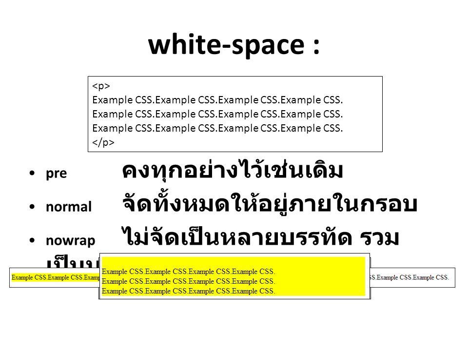 white-space : pre คงทุกอย่างไว้เช่นเดิม normal จัดทั้งหมดให้อยู่ภายในกรอบ nowrap ไม่จัดเป็นหลายบรรทัด รวม เป็นบรรทัดเดียว Example CSS.Example CSS.Exam