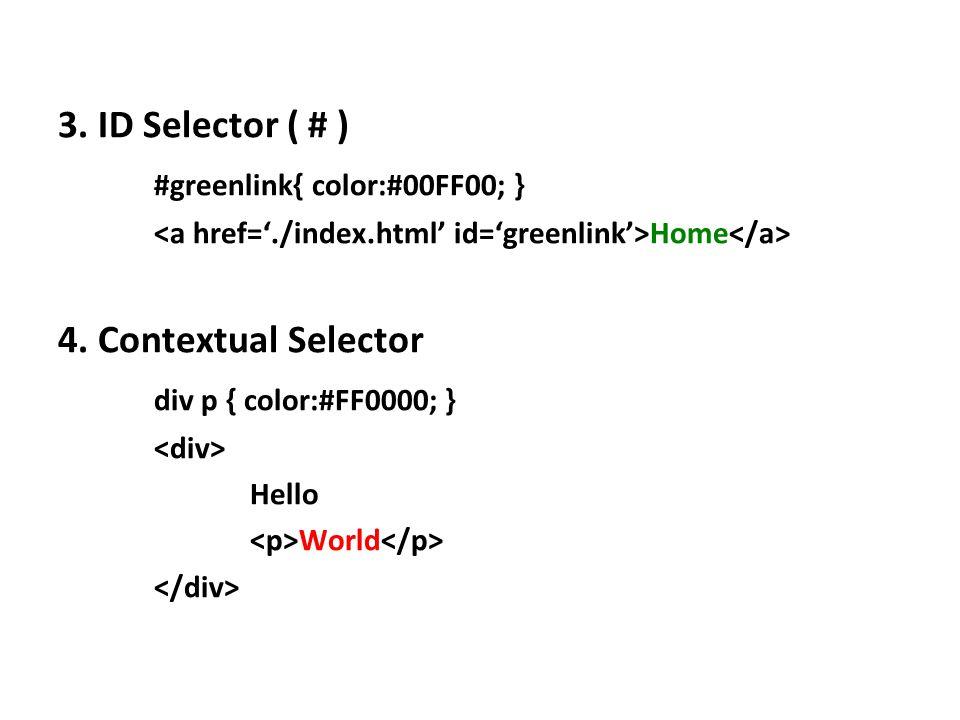 3. ID Selector ( # ) #greenlink{ color:#00FF00; } Home 4. Contextual Selector div p { color:#FF0000; } Hello World