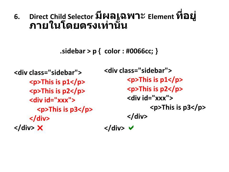 7.Adjacent Slibling Selector ให้แสดงผล เหมือนกัน h2+h3 { color : yellow ; } 8.Universal Selector กำหนดทุก element พร้อมกัน #box2 *{ color : red; background : blue; } 9.Attribute Selector a[href] { font-weight : bold; } a[href][target] { font-weight : bold; text-decoration : underline ; } input[type='text'] { font-weight : bold; color : blue; }