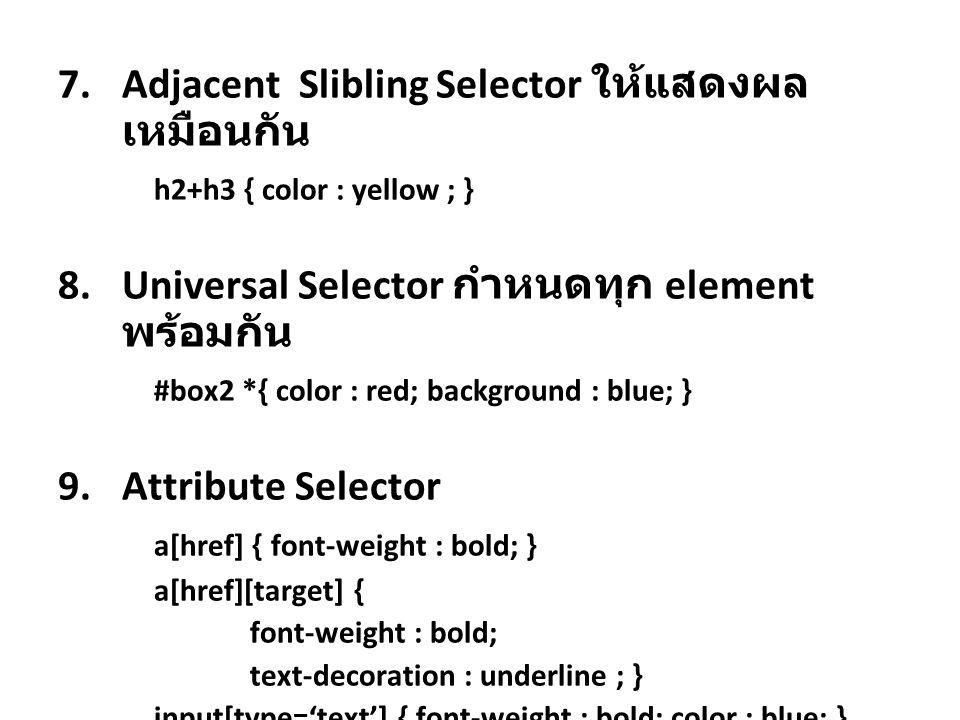 7.Adjacent Slibling Selector ให้แสดงผล เหมือนกัน h2+h3 { color : yellow ; } 8.Universal Selector กำหนดทุก element พร้อมกัน #box2 *{ color : red; backg