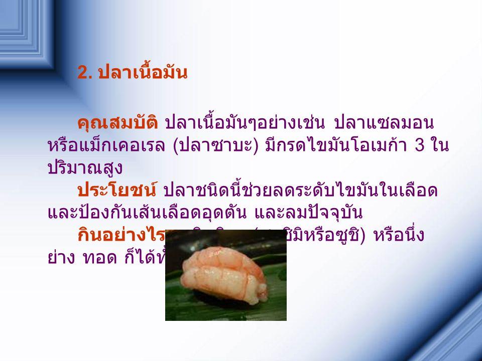 2. ปลาเนื้อมัน คุณสมบัติ ปลาเนื้อมันๆอย่างเช่น ปลาแซลมอน หรือแม็กเคอเรล ( ปลาซาบะ ) มีกรดไขมันโอเมก้า 3 ใน ปริมาณสูง ประโยชน์ ปลาชนิดนี้ช่วยลดระดับไขม