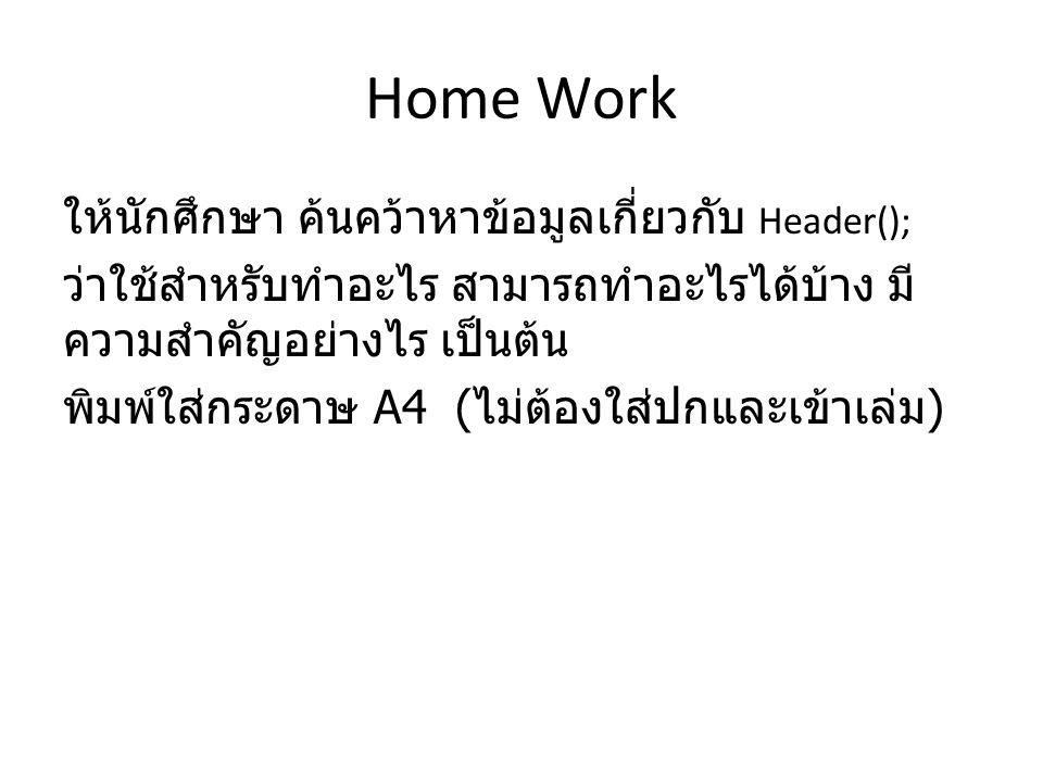 Home Work ให้นักศึกษา ค้นคว้าหาข้อมูลเกี่ยวกับ Header(); ว่าใช้สำหรับทำอะไร สามารถทำอะไรได้บ้าง มี ความสำคัญอย่างไร เป็นต้น พิมพ์ใส่กระดาษ A4 ( ไม่ต้องใส่ปกและเข้าเล่ม )