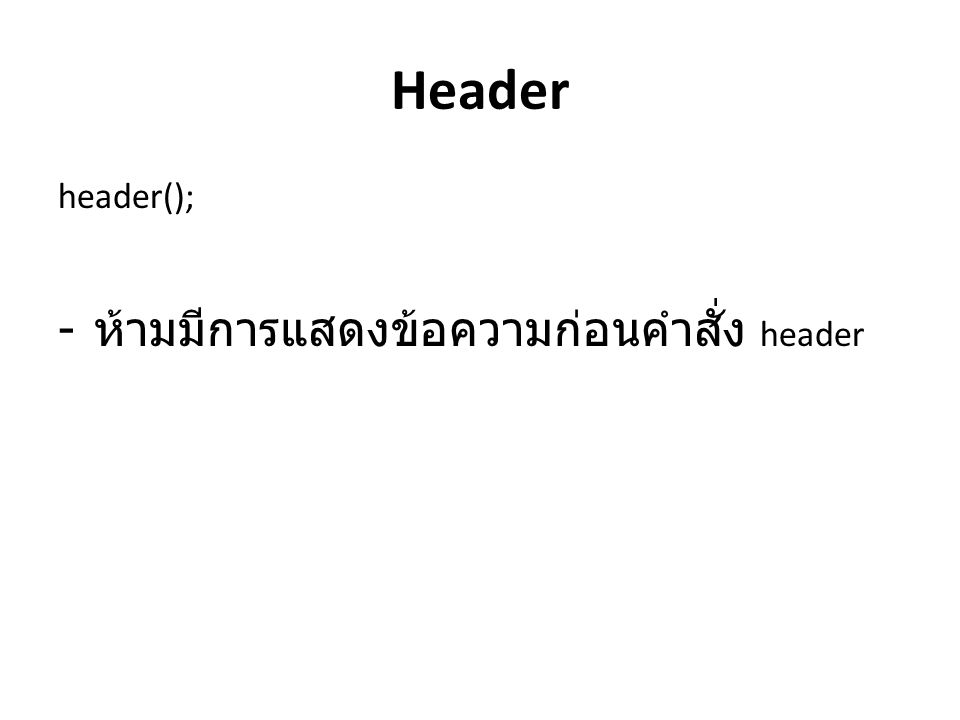 Header header(); - ห้ามมีการแสดงข้อความก่อนคำสั่ง header
