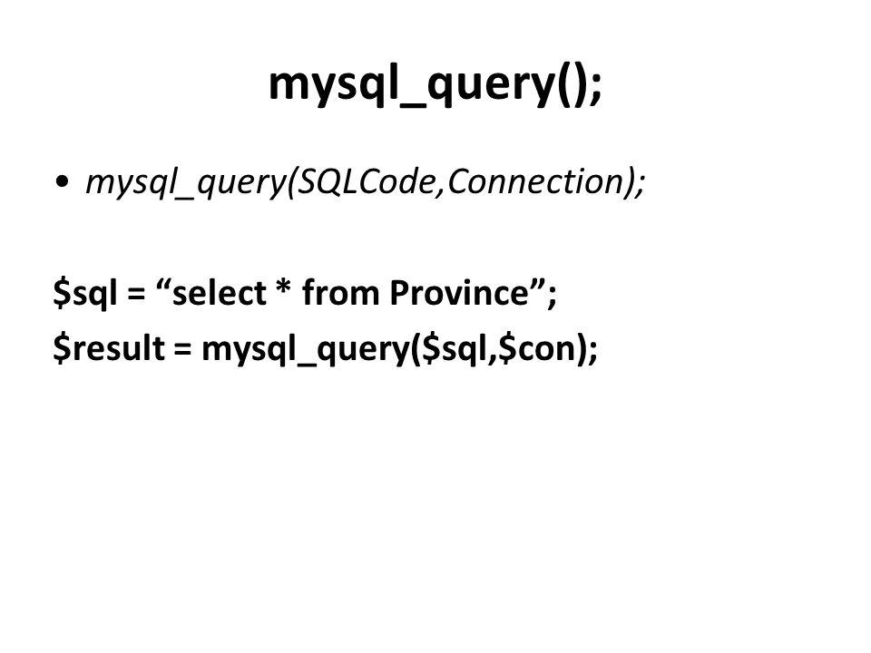 "mysql_query(); mysql_query(SQLCode,Connection); $sql = ""select * from Province""; $result = mysql_query($sql,$con);"