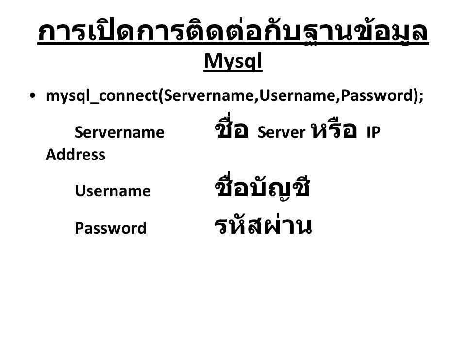 การเปิดการติดต่อกับฐานข้อมูล Mysql mysql_connect(Servername,Username,Password); Servername ชื่อ Server หรือ IP Address Username ชื่อบัญชี Password รหั