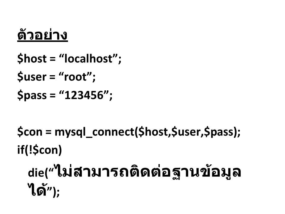 """ตัวอย่าง $host = """"localhost""""; $user = """"root""""; $pass = """"123456""""; $con = mysql_connect($host,$user,$pass); if(!$con) die("""" ไม่สามารถติดต่อฐานข้อมูล ได้"""