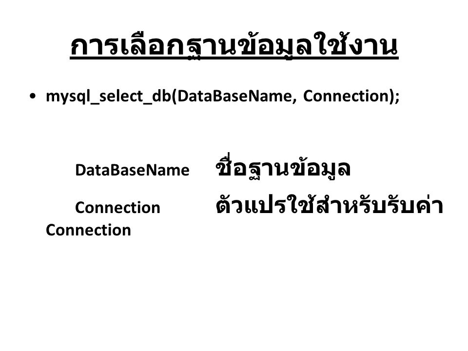 การเลือกฐานข้อมูลใช้งาน mysql_select_db(DataBaseName, Connection); DataBaseName ชื่อฐานข้อมูล Connection ตัวแปรใช้สำหรับรับค่า Connection