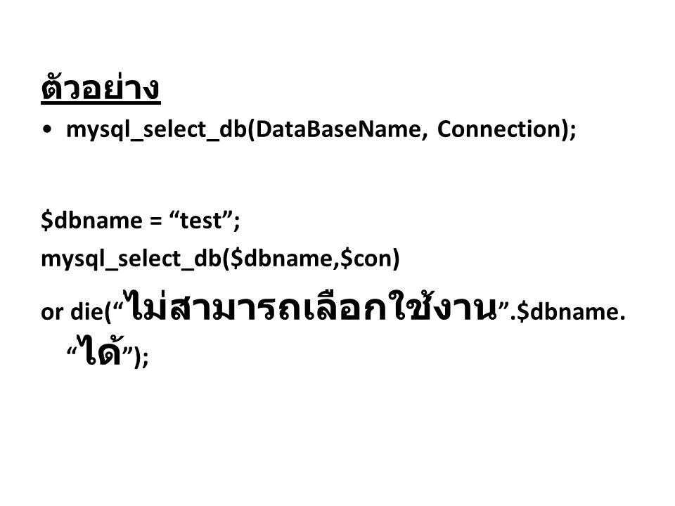 """ตัวอย่าง mysql_select_db(DataBaseName, Connection); $dbname = """"test""""; mysql_select_db($dbname,$con) or die("""" ไม่สามารถเลือกใช้งาน """".$dbname. """" ได้ """");"""