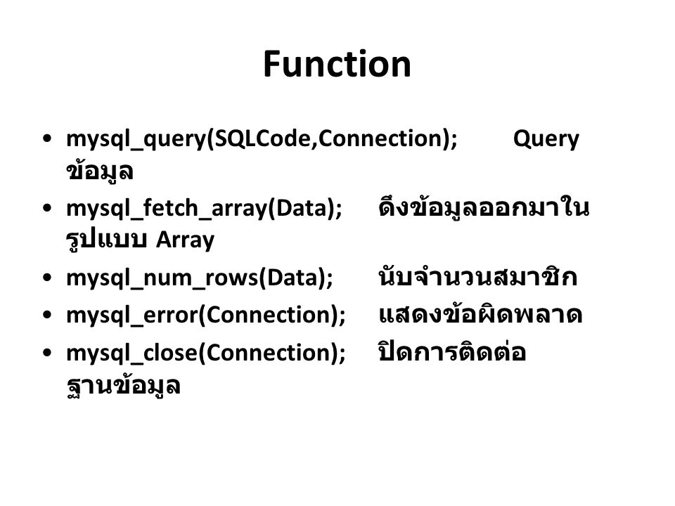 Function mysql_query(SQLCode,Connection);Query ข้อมูล mysql_fetch_array(Data); ดึงข้อมูลออกมาใน รูปแบบ Array mysql_num_rows(Data); นับจำนวนสมาชิก mysq