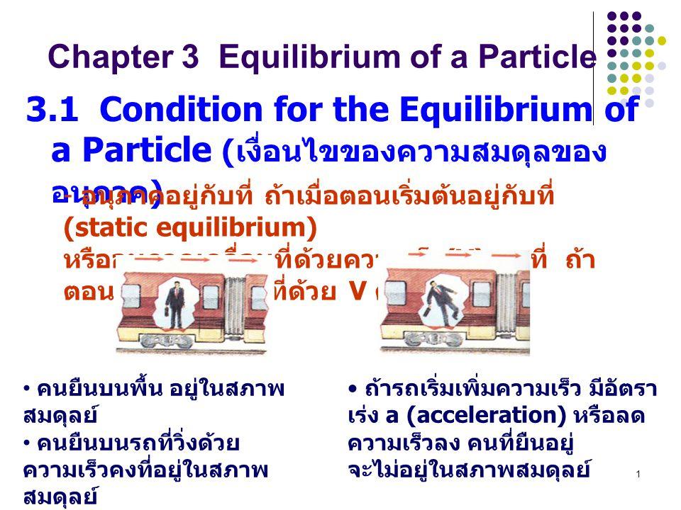 1 3.1 Condition for the Equilibrium of a Particle ( เงื่อนไขของความสมดุลของ อนุภาค ) - อนุภาคอยู่กับที่ ถ้าเมื่อตอนเริ่มต้นอยู่กับที่ (static equilibr