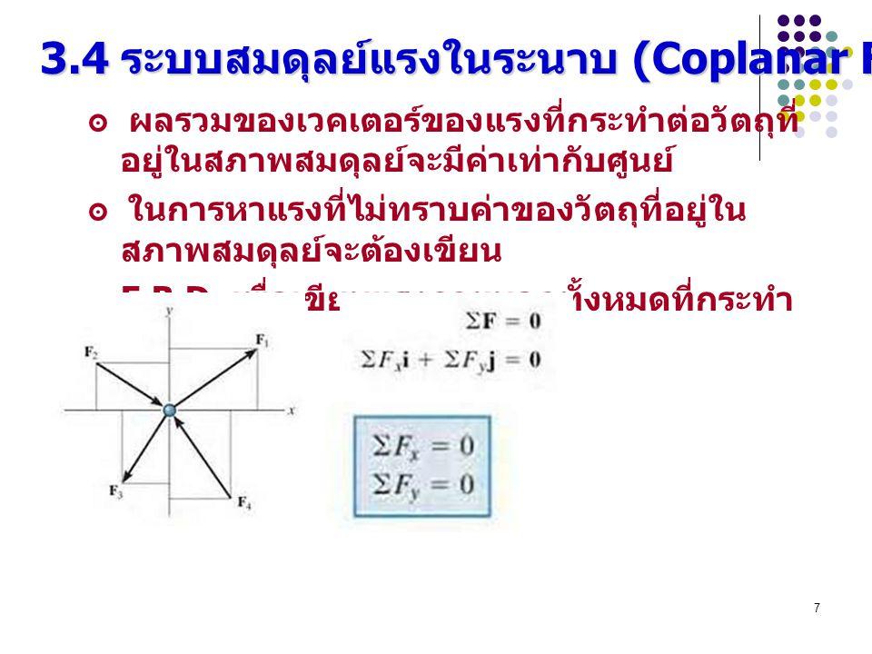 7 3.4 ระบบสมดุลย์แรงในระนาบ (Coplanar Force Systems) ๏ ผลรวมของเวคเตอร์ของแรงที่กระทำต่อวัตถุที่ อยู่ในสภาพสมดุลย์จะมีค่าเท่ากับศูนย์ ๏ ในการหาแรงที่ไ