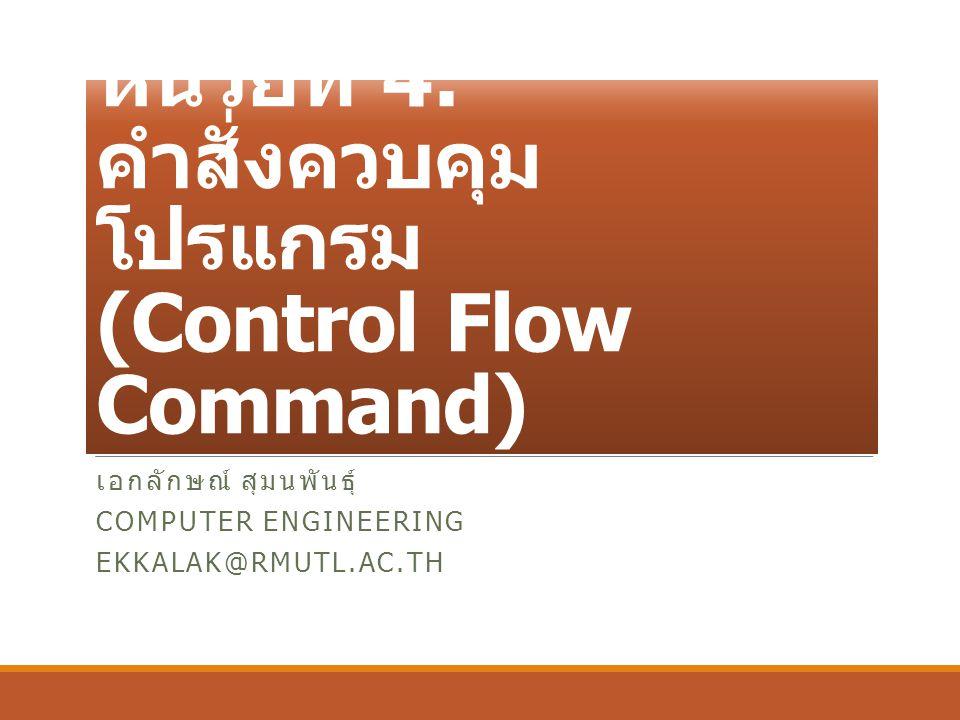 หน่วยที่ 4: คำสั่งควบคุม โปรแกรม (Control Flow Command) เอกลักษณ์ สุมนพันธุ์ COMPUTER ENGINEERING EKKALAK@RMUTL.AC.TH