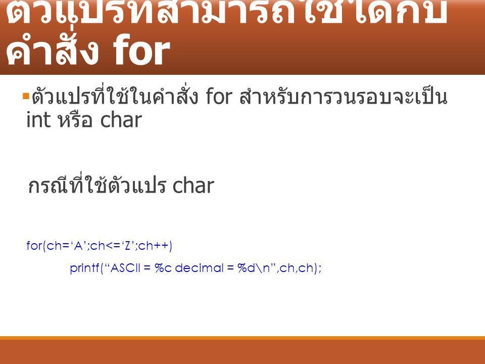 ตัวแปรที่สามารถใช้ได้กับ คำสั่ง for  ตัวแปรที่ใช้ในคำสั่ง for สำหรับการวนรอบจะเป็น int หรือ char กรณีที่ใช้ตัวแปร char for(ch='A';ch<='Z';ch++) print