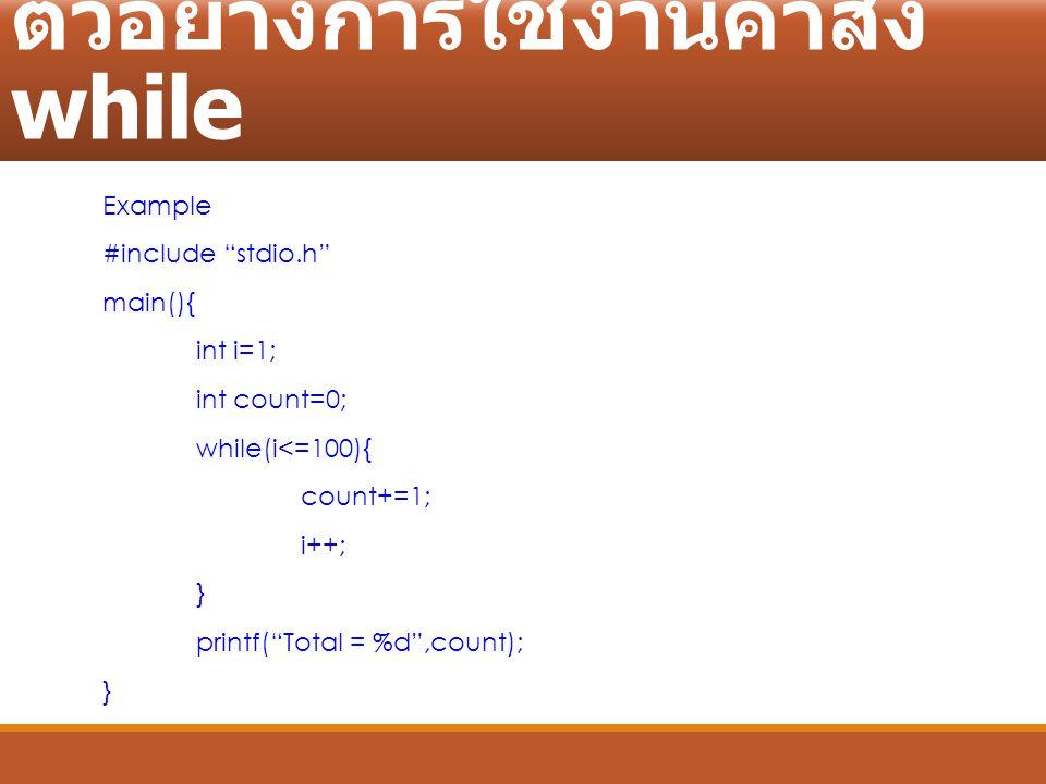 """ตัวอย่างการใช้งานคำสั่ง while Example #include """"stdio.h"""" main(){ int i=1; int count=0; while(i<=100){ count+=1; i++; } printf(""""Total = %d"""",count); }"""