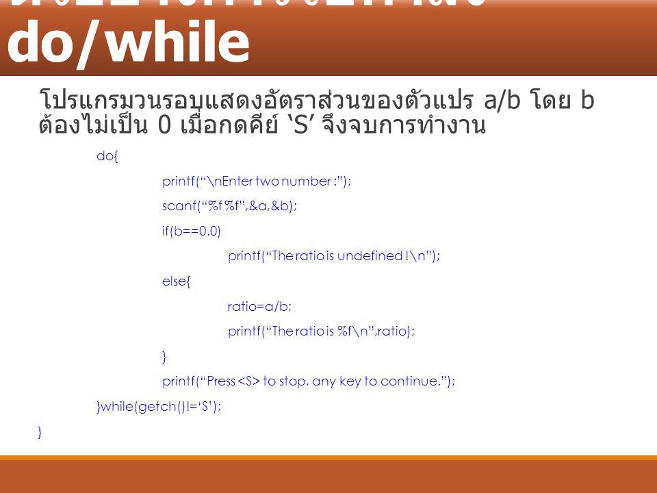 """ตัวอย่างการใช้คำสั่ง do/while โปรแกรมวนรอบแสดงอัตราส่วนของตัวแปร a/b โดย b ต้องไม่เป็น 0 เมื่อกดคีย์ 'S' จึงจบการทำงาน do{ printf(""""\nEnter two number"""