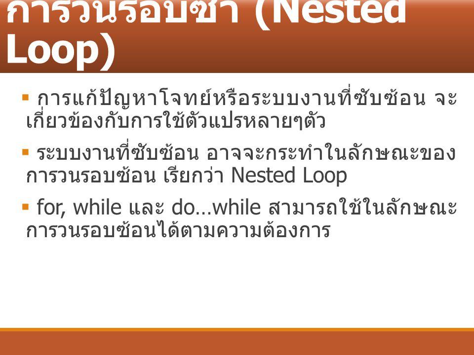 การวนรอบซ้ำ (Nested Loop)  การแก้ปัญหาโจทย์หรือระบบงานที่ซับซ้อน จะ เกี่ยวข้องกับการใช้ตัวแปรหลายๆตัว  ระบบงานที่ซับซ้อน อาจจะกระทำในลักษณะของ การวน