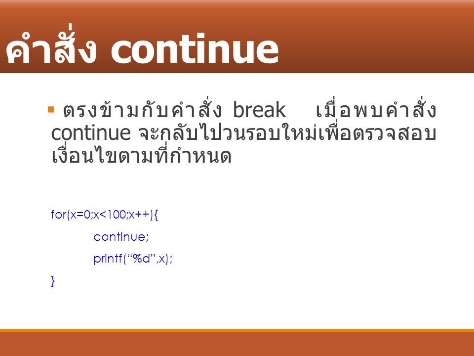 คำสั่ง continue  ตรงข้ามกับคำสั่ง break เมื่อพบคำสั่ง continue จะกลับไปวนรอบใหม่เพื่อตรวจสอบ เงื่อนไขตามที่กำหนด for(x=0;x<100;x++){ continue; printf