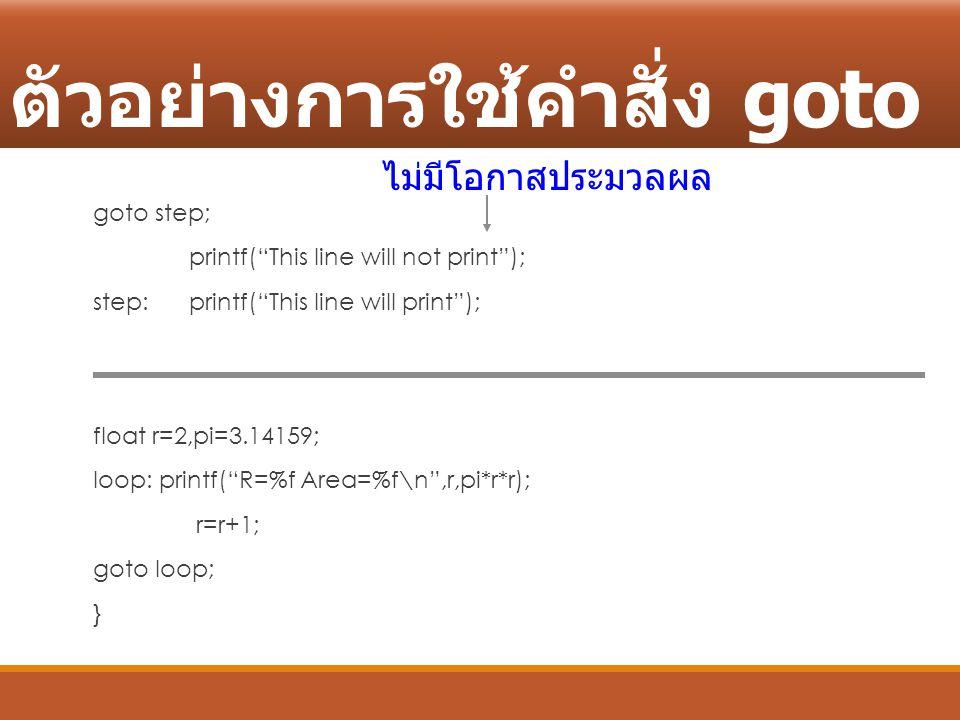 """ตัวอย่างการใช้คำสั่ง goto goto step; printf(""""This line will not print""""); step: printf(""""This line will print""""); float r=2,pi=3.14159; loop: printf(""""R=%"""