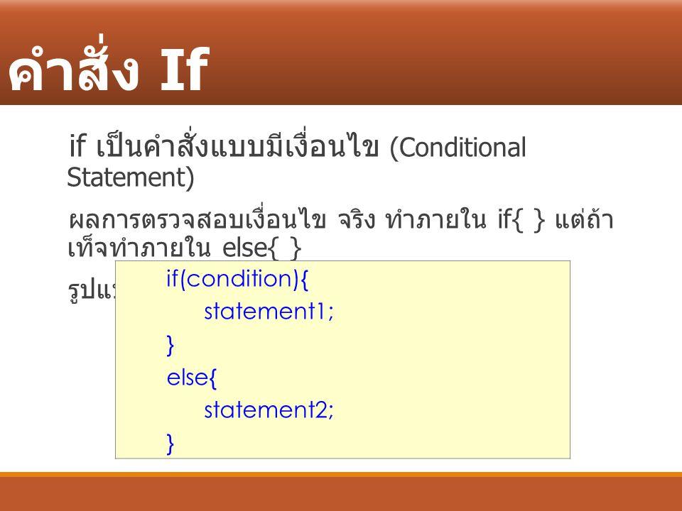 คำสั่ง If if เป็นคำสั่งแบบมีเงื่อนไข (Conditional Statement) ผลการตรวจสอบเงื่อนไข จริง ทำภายใน if{ } แต่ถ้า เท็จทำภายใน else{ } รูปแบบของคำสั่ง if(con