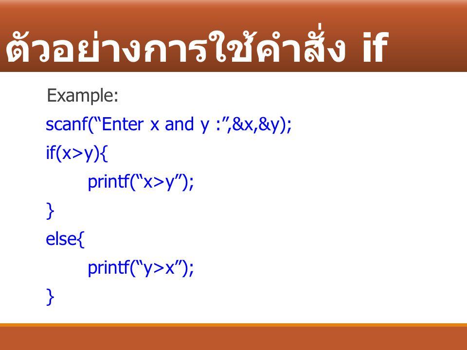 """ตัวอย่างการใช้คำสั่ง if Example: scanf(""""Enter x and y :"""",&x,&y); if(x>y){ printf(""""x>y""""); } else{ printf(""""y>x""""); }"""