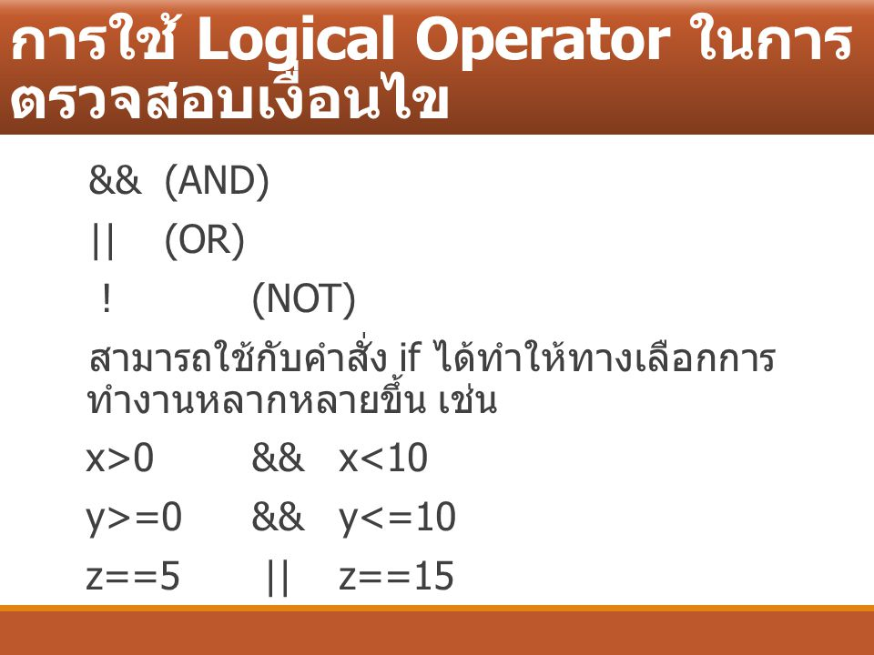 การใช้ Logical Operator ในการ ตรวจสอบเงื่อนไข &&(AND) || (OR) ! (NOT) สามารถใช้กับคำสั่ง if ได้ทำให้ทางเลือกการ ทำงานหลากหลายขึ้น เช่น x>0 && x<10 y>=