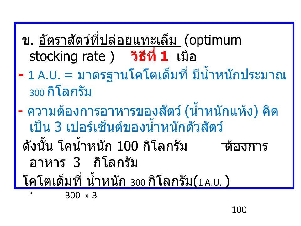 ข. อัตราสัตว์ที่ปล่อยแทะเล็ม (optimum stocking rate ) วิธีที่ 1 เมื่อ - 1 A.U. = มาตรฐานโคโตเต็มที่ มีน้ำหนักประมาณ 300 กิโลกรัม - ความต้องการอาหารของ