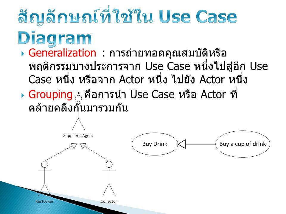 Generalization : การถ่ายทอดคุณสมบัติหรือ พฤติกรรมบางประการจาก Use Case หนึ่งไปสู่อีก Use Case หนึ่ง หรือจาก Actor หนึ่ง ไปยัง Actor หนึ่ง  Grouping
