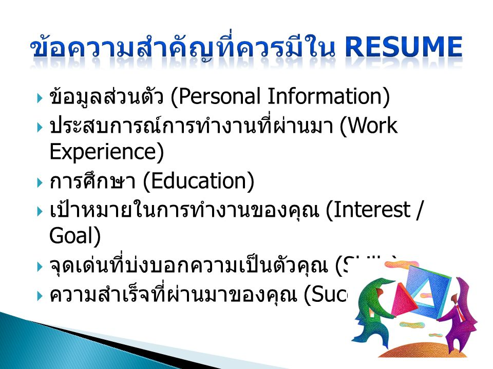  ข้อมูลส่วนตัว (Personal Information)  ประสบการณ์การทำงานที่ผ่านมา (Work Experience)  การศึกษา (Education)  เป้าหมายในการทำงานของคุณ (Interest / Goal)  จุดเด่นที่บ่งบอกความเป็นตัวคุณ (Skills)  ความสำเร็จที่ผ่านมาของคุณ (Success) ( ถ้ามี )
