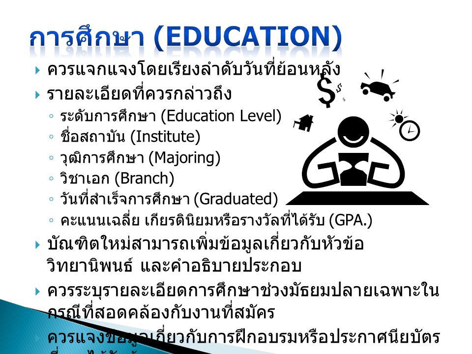  ควรแจกแจงโดยเรียงลำดับวันที่ย้อนหลัง  รายละเอียดที่ควรกล่าวถึง ◦ ระดับการศึกษา (Education Level) ◦ ชื่อสถาบัน (Institute) ◦ วุฒิการศึกษา (Majoring) ◦ วิชาเอก (Branch) ◦ วันที่สำเร็จการศึกษา (Graduated) ◦ คะแนนเฉลี่ย เกียรตินิยมหรือรางวัลที่ได้รับ (GPA.)  บัณฑิตใหม่สามารถเพิ่มข้อมูลเกี่ยวกับหัวข้อ วิทยานิพนธ์ และคำอธิบายประกอบ  ควรระบุรายละเอียดการศึกษาช่วงมัธยมปลายเฉพาะใน กรณีที่สอดคล้องกับงานที่สมัคร  ควรแจงข้อมูลเกี่ยวกับการฝึกอบรมหรือประกาศนียบัตร ที่เคยได้รับด้วย